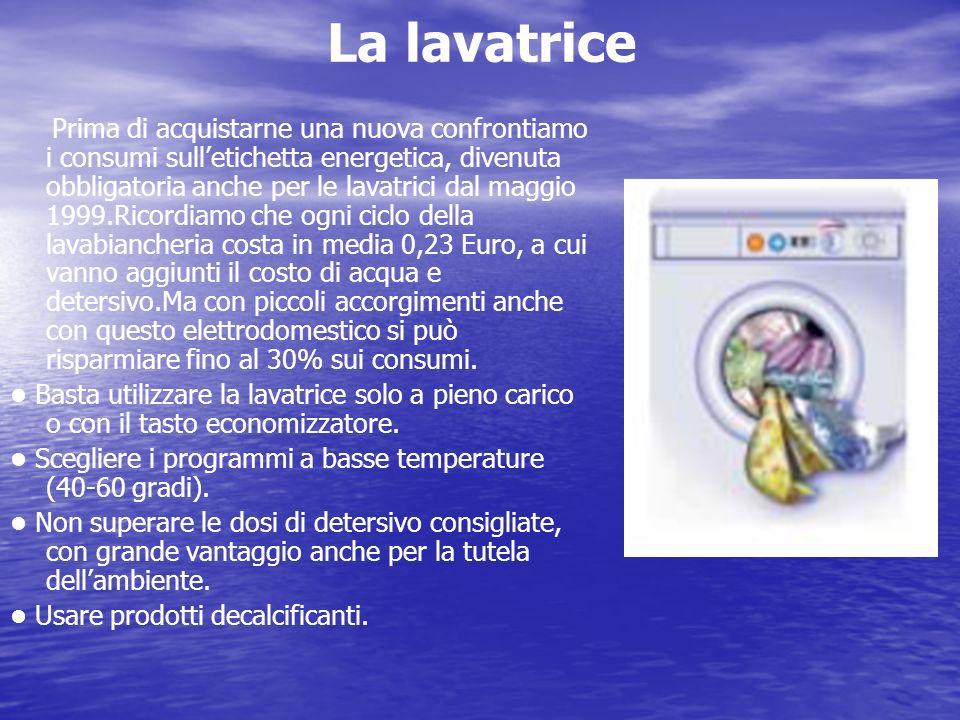 La lavatrice Prima di acquistarne una nuova confrontiamo i consumi sulletichetta energetica, divenuta obbligatoria anche per le lavatrici dal maggio 1
