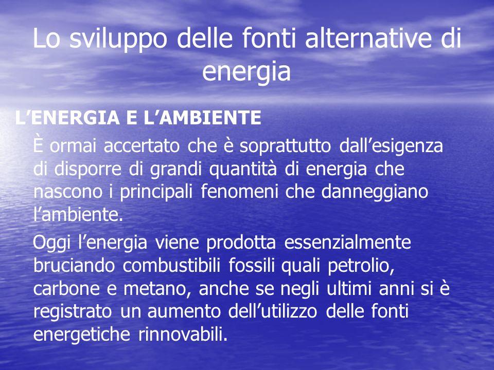 Lo sviluppo delle fonti alternative di energia LENERGIA E LAMBIENTE È ormai accertato che è soprattutto dallesigenza di disporre di grandi quantità di