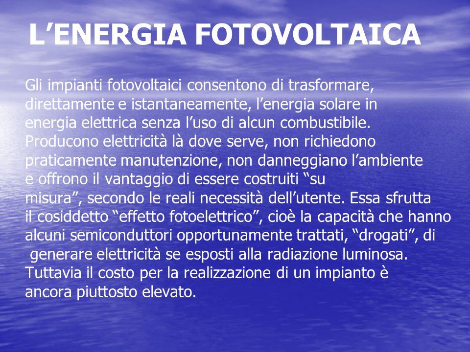 LENERGIA FOTOVOLTAICA Gli impianti fotovoltaici consentono di trasformare, direttamente e istantaneamente, lenergia solare in energia elettrica senza