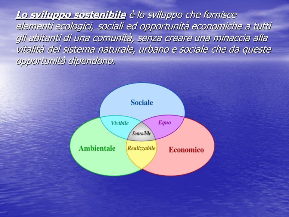 Lo sviluppo sostenibile è lo sviluppo che fornisce elementi ecologici, sociali ed opportunità economiche a tutti gli abitanti di una comunità, senza c