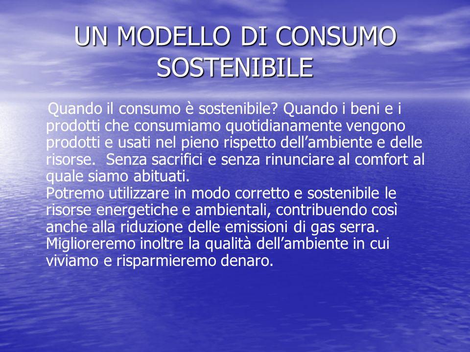 UN MODELLO DI CONSUMO SOSTENIBILE Quando il consumo è sostenibile? Quando i beni e i prodotti che consumiamo quotidianamente vengono prodotti e usati