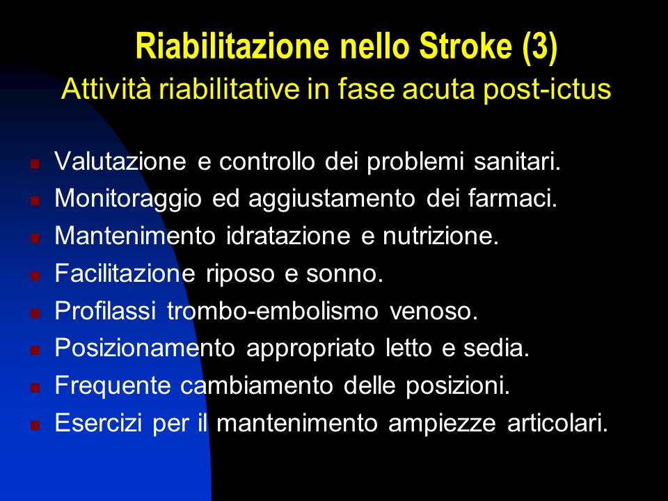 Riabilitazione nello Stroke (3) Attività riabilitative in fase acuta post-ictus Valutazione e controllo dei problemi sanitari. Monitoraggio ed aggiust