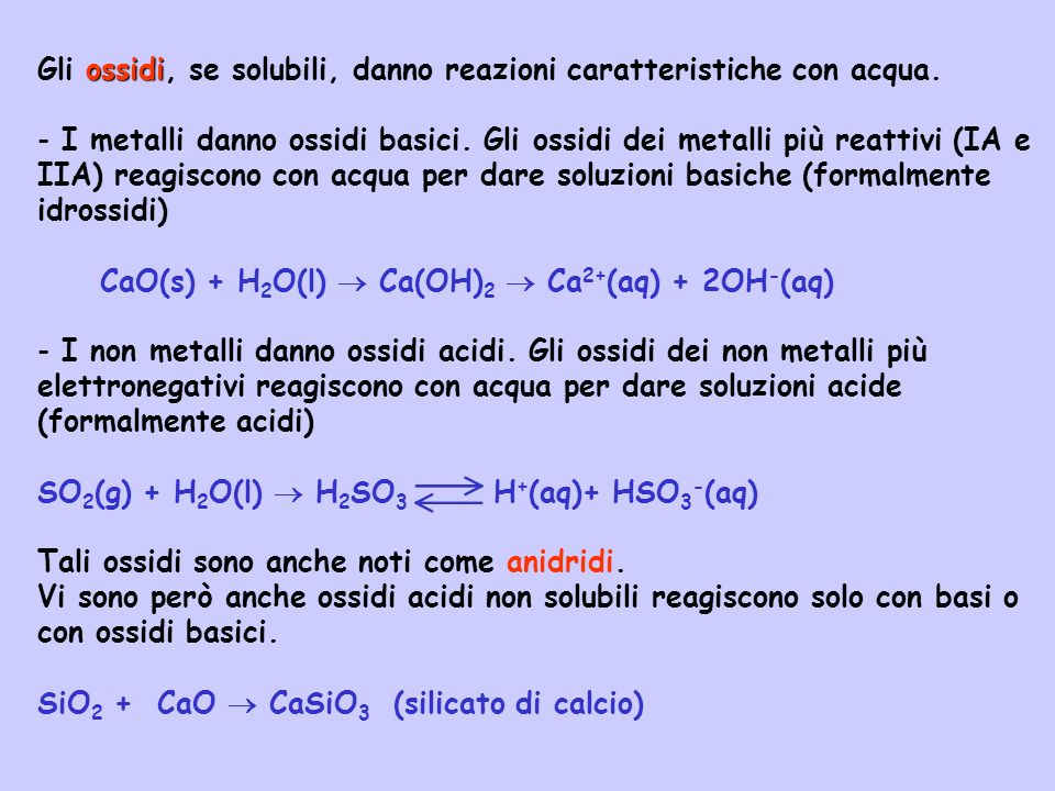 ossidi Gli ossidi, se solubili, danno reazioni caratteristiche con acqua. - I metalli danno ossidi basici. Gli ossidi dei metalli più reattivi (IA e I