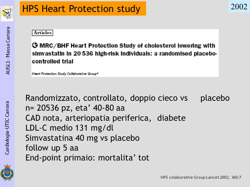 Cardiologia-UTIC Carrara AUSL1- Massa Carrara HPS Heart Protection study 2002 Randomizzato, controllato, doppio cieco vs placebo n= 20536 pz, eta 40-8