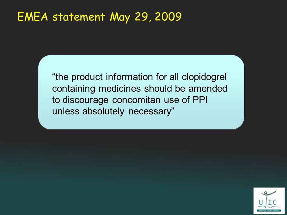 EMEA statement May 29, 2009 the product information for all clopidogrel containing medicines should be amended to discourage concomitan use of PPI unl