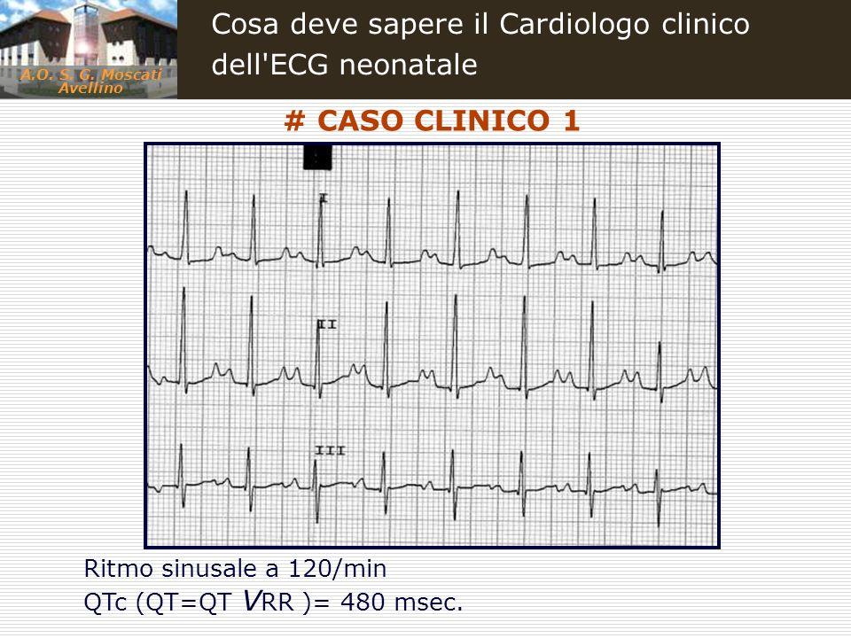 A.O. S. G. Moscati Avellino Cosa deve sapere il Cardiologo clinico dell'ECG neonatale # CASO CLINICO 1 Ritmo sinusale a 120/min QTc (QT=QT V RR )= 480