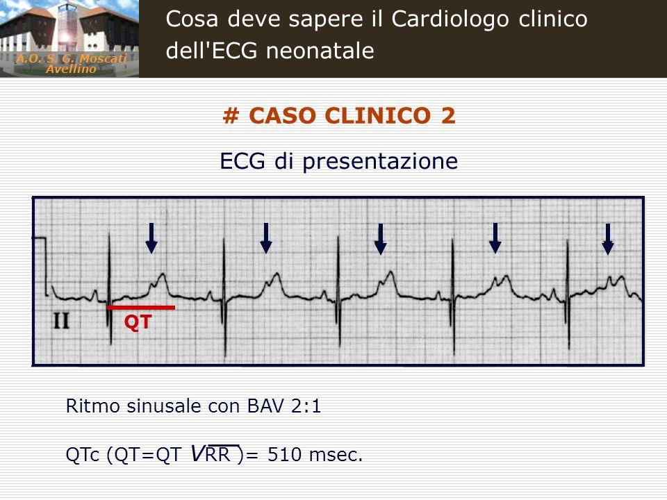 A.O. S. G. Moscati Avellino Cosa deve sapere il Cardiologo clinico dell'ECG neonatale ECG di presentazione Ritmo sinusale con BAV 2:1 QTc (QT=QT V RR