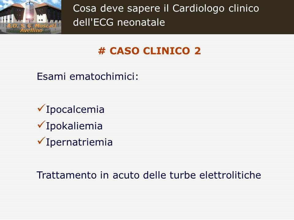 A.O. S. G. Moscati Avellino Cosa deve sapere il Cardiologo clinico dell'ECG neonatale Esami ematochimici: Ipocalcemia Ipokaliemia Ipernatriemia Tratta