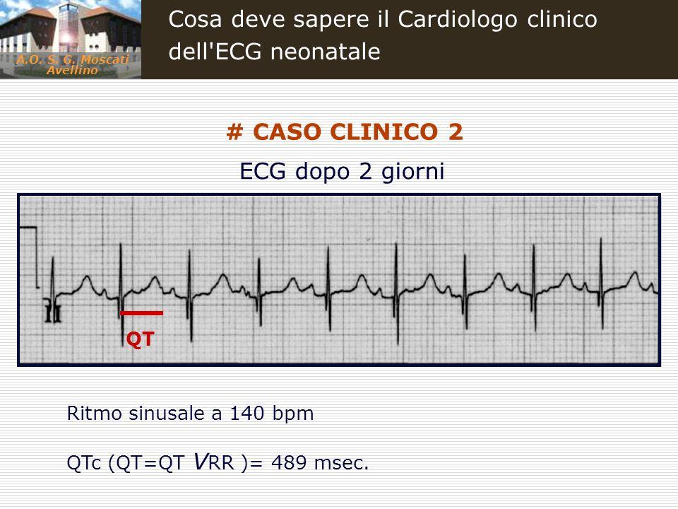 A.O. S. G. Moscati Avellino Cosa deve sapere il Cardiologo clinico dell'ECG neonatale # CASO CLINICO 2 Ritmo sinusale a 140 bpm QTc (QT=QT V RR )= 489