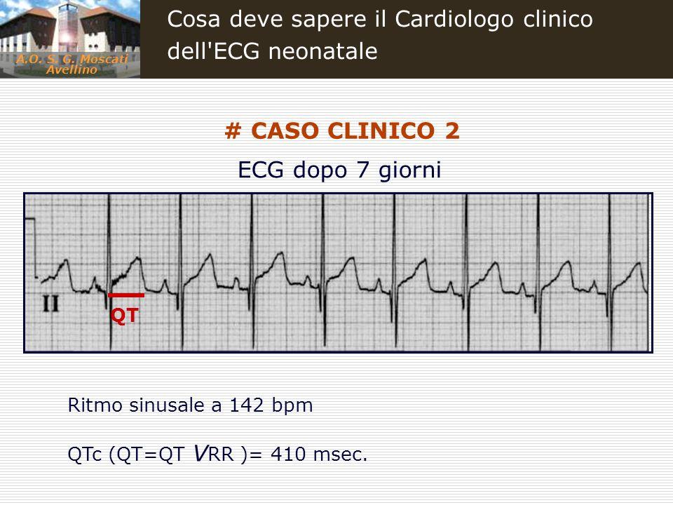A.O. S. G. Moscati Avellino Cosa deve sapere il Cardiologo clinico dell'ECG neonatale # CASO CLINICO 2 Ritmo sinusale a 142 bpm QTc (QT=QT V RR )= 410