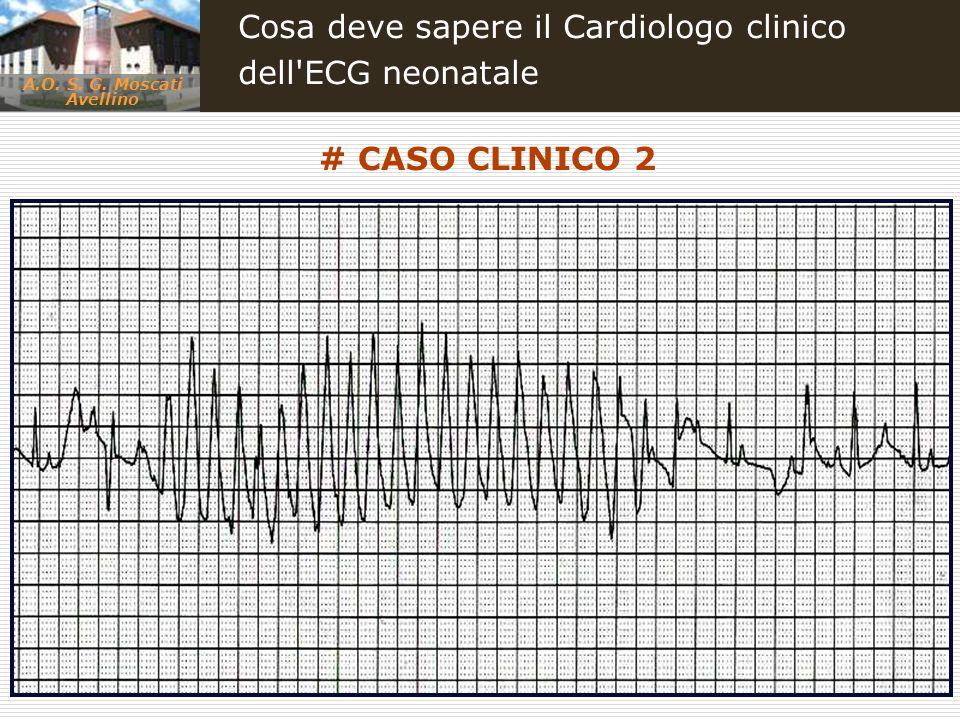 A.O. S. G. Moscati Avellino Cosa deve sapere il Cardiologo clinico dell'ECG neonatale # CASO CLINICO 2