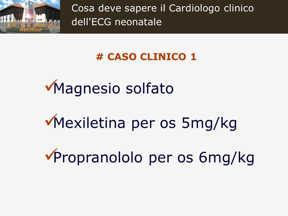 A.O. S. G. Moscati Avellino Cosa deve sapere il Cardiologo clinico dell'ECG neonatale Magnesio solfato Mexiletina per os 5mg/kg Propranololo per os 6m