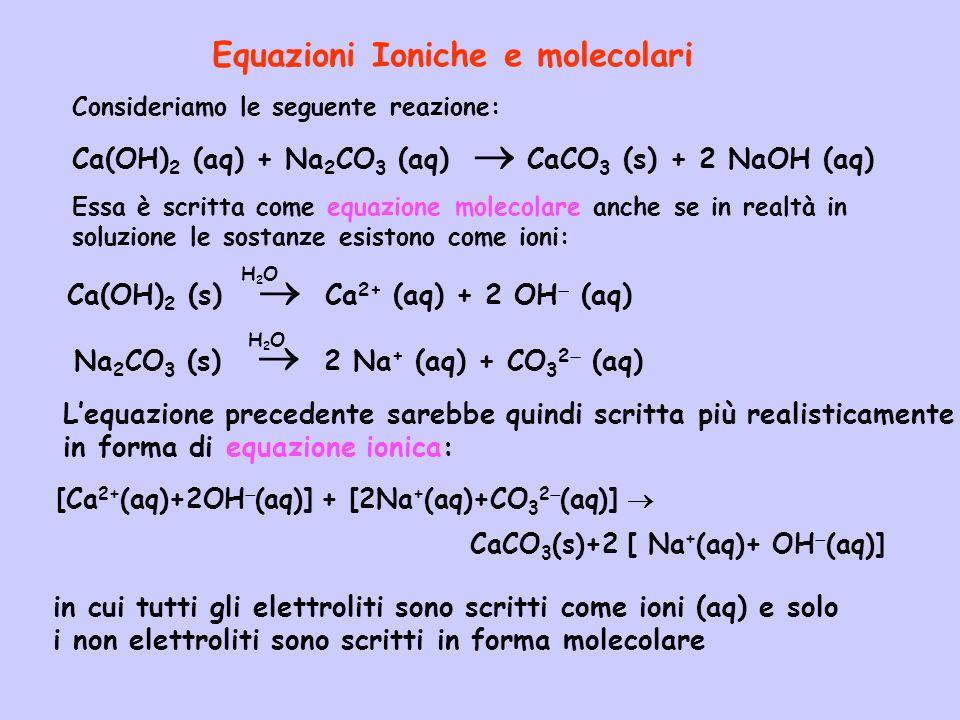 Consideriamo le seguente reazione: Ca(OH) 2 (aq) + Na 2 CO 3 (aq) CaCO 3 (s) + 2 NaOH (aq) Essa è scritta come equazione molecolare anche se in realtà