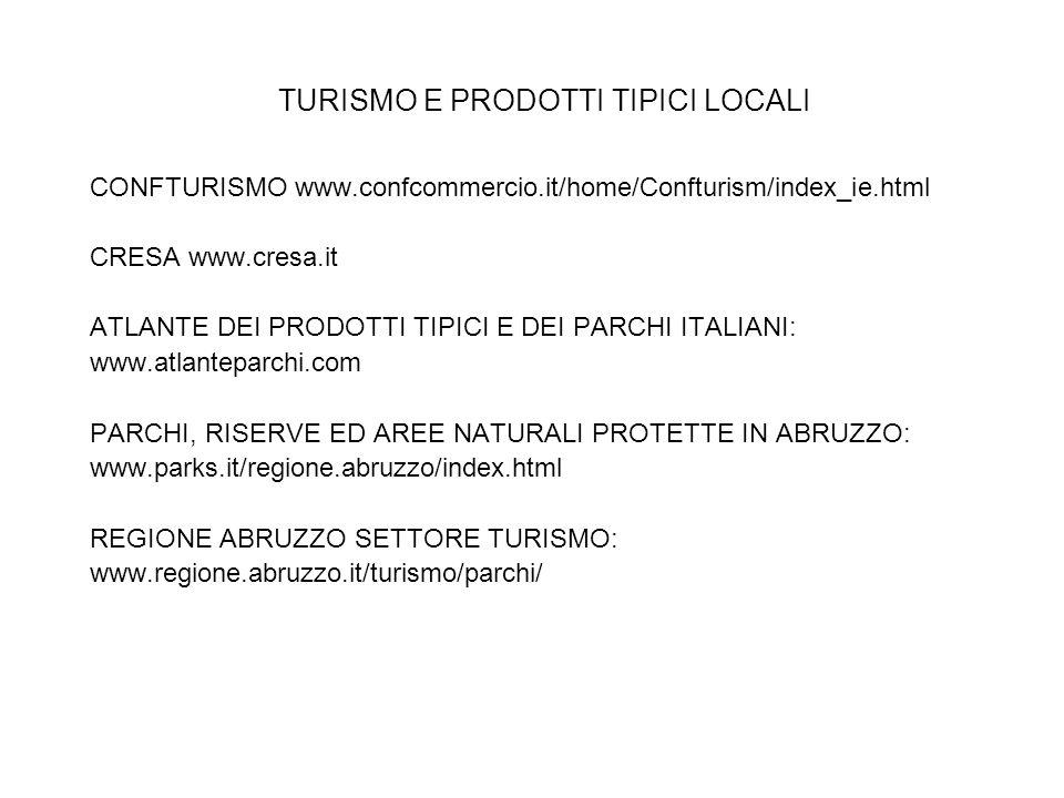 TURISMO E PRODOTTI TIPICI LOCALI CONFTURISMO www.confcommercio.it/home/Confturism/index_ie.html CRESA www.cresa.it ATLANTE DEI PRODOTTI TIPICI E DEI PARCHI ITALIANI: www.atlanteparchi.com PARCHI, RISERVE ED AREE NATURALI PROTETTE IN ABRUZZO: www.parks.it/regione.abruzzo/index.html REGIONE ABRUZZO SETTORE TURISMO: www.regione.abruzzo.it/turismo/parchi/