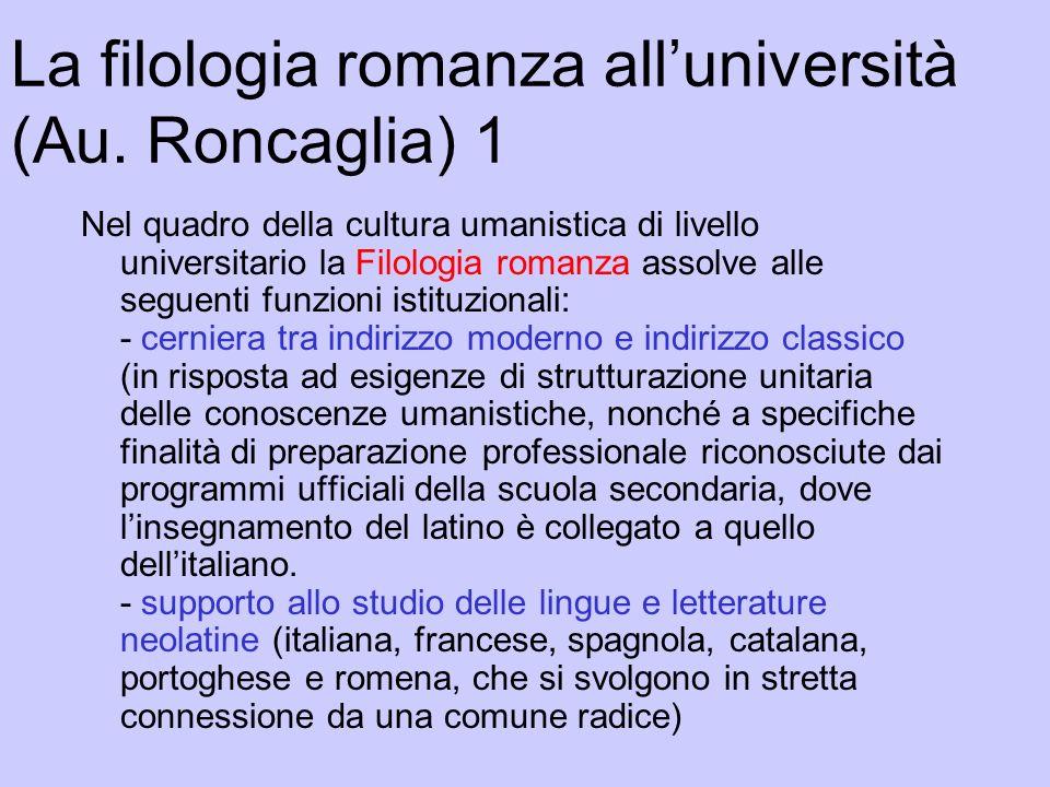 La filologia romanza alluniversità (Au. Roncaglia) 1 Nel quadro della cultura umanistica di livello universitario la Filologia romanza assolve alle se