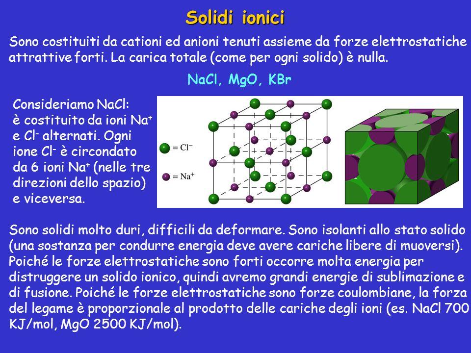 Solidi ionici Sono costituiti da cationi ed anioni tenuti assieme da forze elettrostatiche attrattive forti. La carica totale (come per ogni solido) è