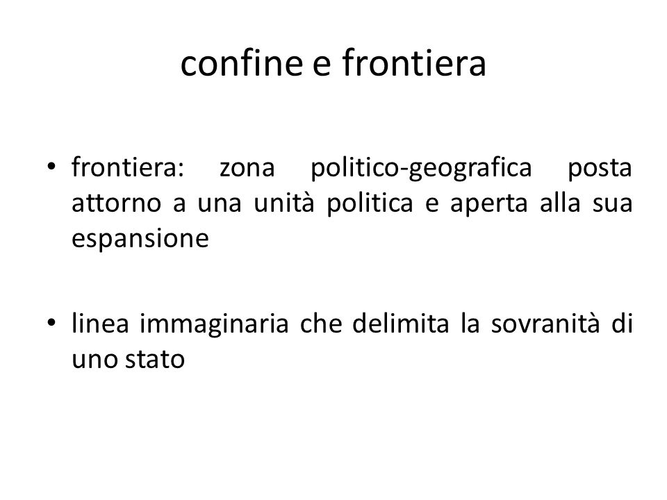 confine e frontiera frontiera: zona politico-geografica posta attorno a una unità politica e aperta alla sua espansione linea immaginaria che delimita