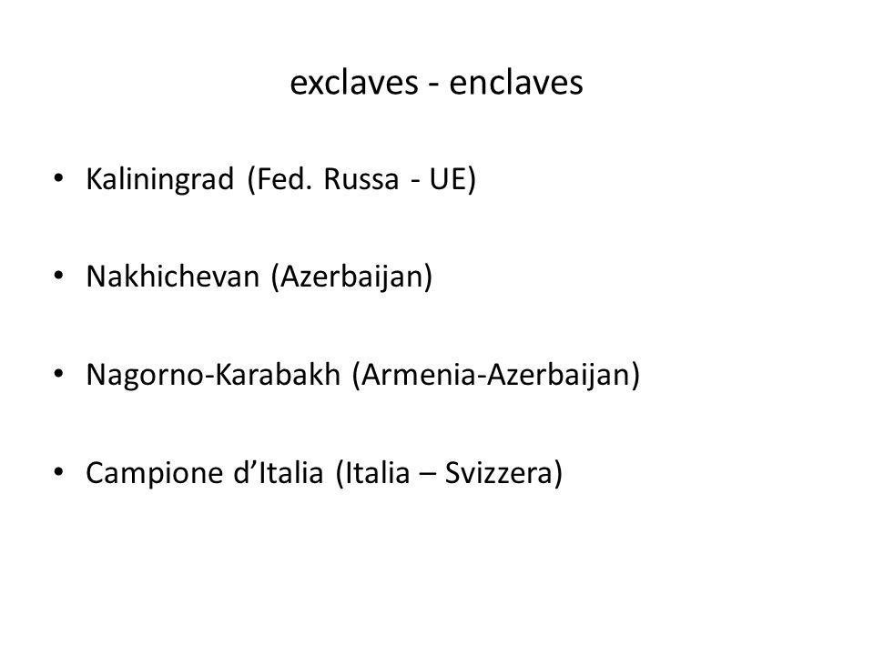 exclaves - enclaves Kaliningrad (Fed. Russa - UE) Nakhichevan (Azerbaijan) Nagorno-Karabakh (Armenia-Azerbaijan) Campione dItalia (Italia – Svizzera)