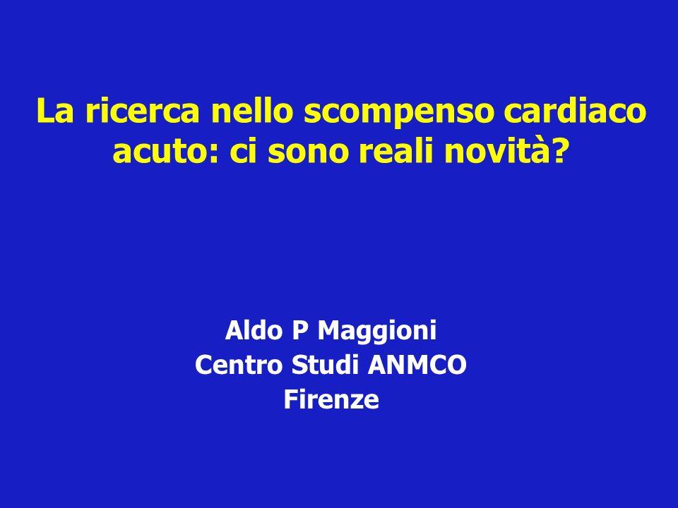 La ricerca nello scompenso cardiaco acuto: ci sono reali novità? Aldo P Maggioni Centro Studi ANMCO Firenze