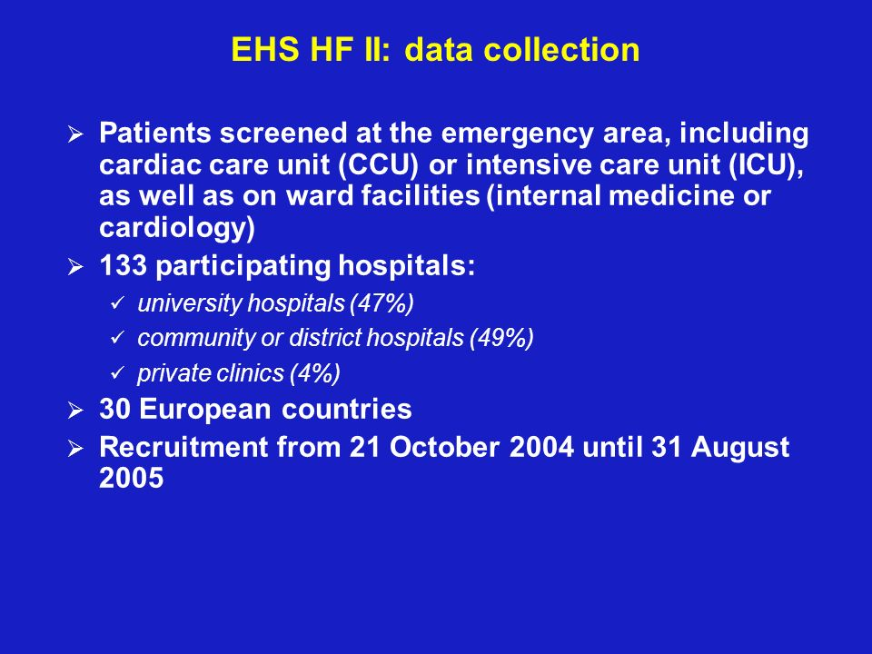 EHS HF II: data collection Patients screened at the emergency area, including cardiac care unit (CCU) or intensive care unit (ICU), as well as on ward facilities (internal medicine or cardiology) 133 participating hospitals: university hospitals (47%) community or district hospitals (49%) private clinics (4%) 30 European countries Recruitment from 21 October 2004 until 31 August 2005