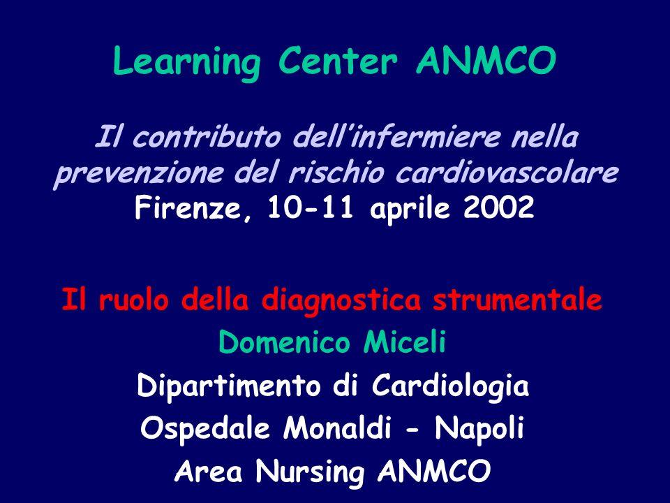 Learning Center ANMCO Il contributo dellinfermiere nella prevenzione del rischio cardiovascolare Firenze, 10-11 aprile 2002 Il ruolo della diagnostica