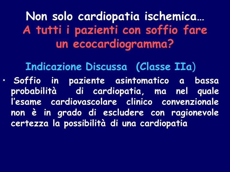 Non solo cardiopatia ischemica… A tutti i pazienti con soffio fare un ecocardiogramma? Indicazione Discussa (Classe IIa) Soffio in paziente asintomati