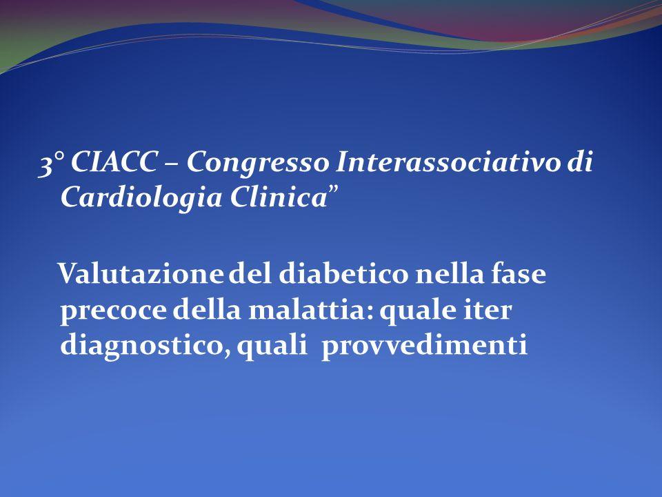3° CIACC – Congresso Interassociativo di Cardiologia Clinica Valutazione del diabetico nella fase precoce della malattia: quale iter diagnostico, qual