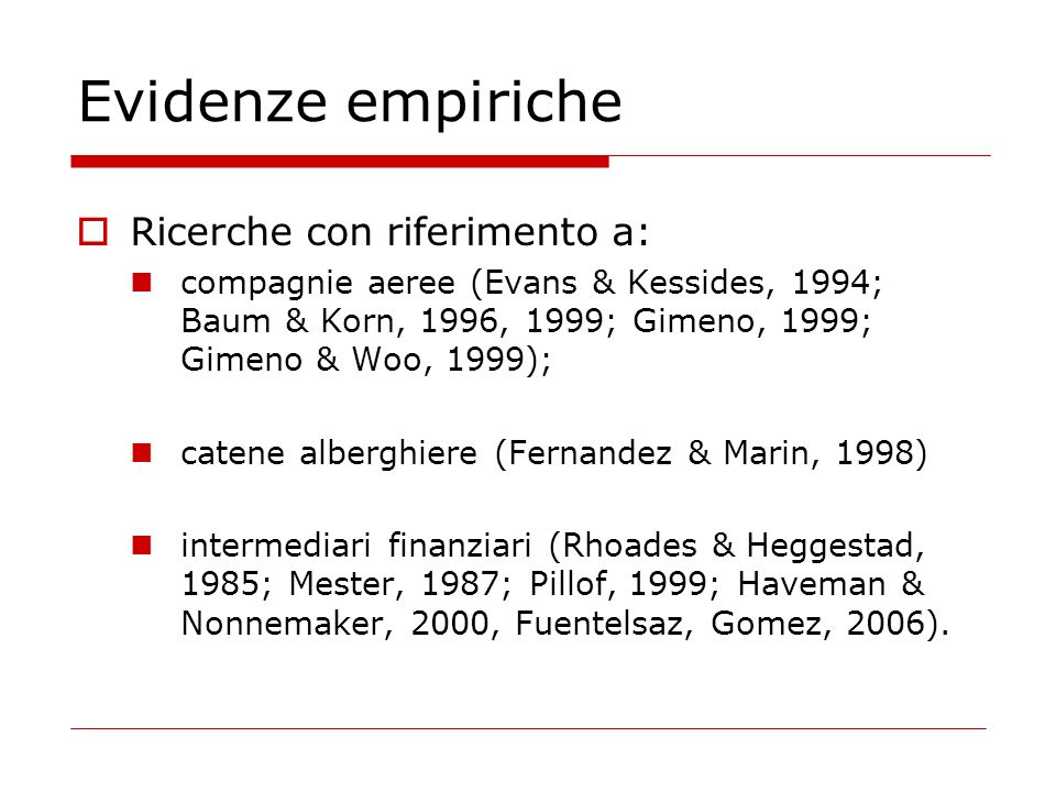 Evidenze empiriche Ricerche con riferimento a: compagnie aeree (Evans & Kessides, 1994; Baum & Korn, 1996, 1999; Gimeno, 1999; Gimeno & Woo, 1999); catene alberghiere (Fernandez & Marin, 1998) intermediari finanziari (Rhoades & Heggestad, 1985; Mester, 1987; Pillof, 1999; Haveman & Nonnemaker, 2000, Fuentelsaz, Gomez, 2006).