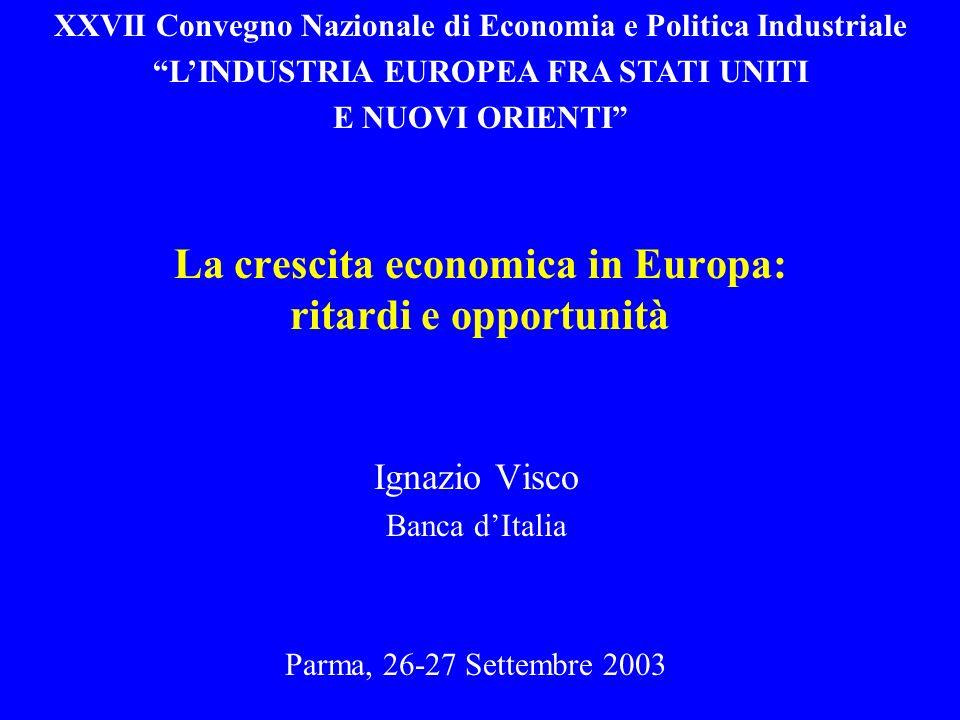 La crescita economica in Europa: ritardi e opportunità Ignazio Visco Banca dItalia Parma, 26-27 Settembre 2003 XXVII Convegno Nazionale di Economia e Politica Industriale LINDUSTRIA EUROPEA FRA STATI UNITI E NUOVI ORIENTI