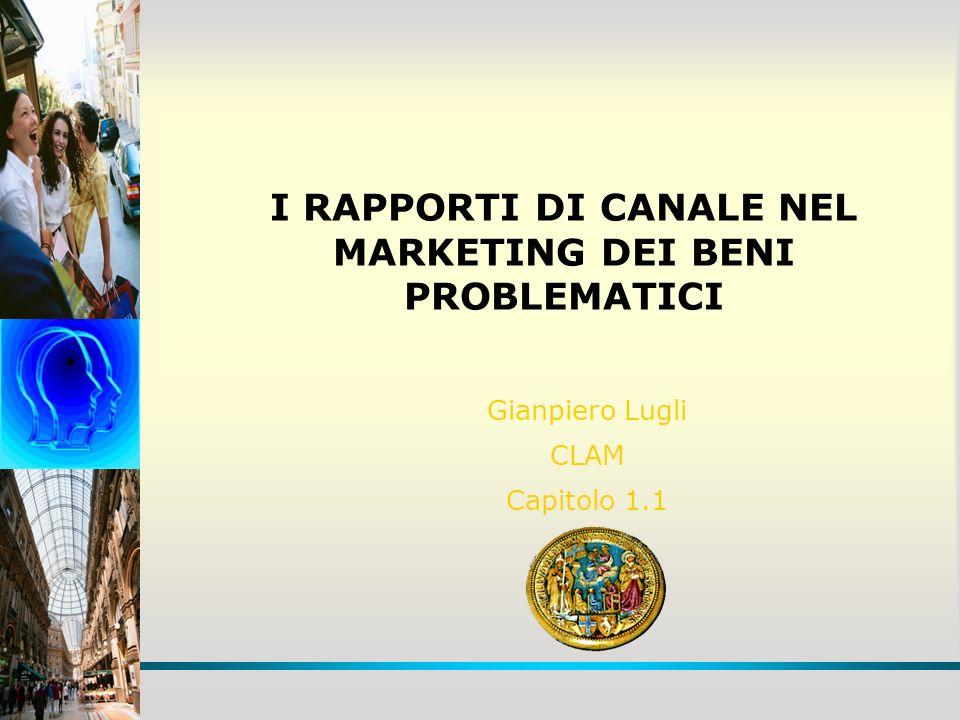 I RAPPORTI DI CANALE NEL MARKETING DEI BENI PROBLEMATICI Gianpiero Lugli CLAM Capitolo 1.1