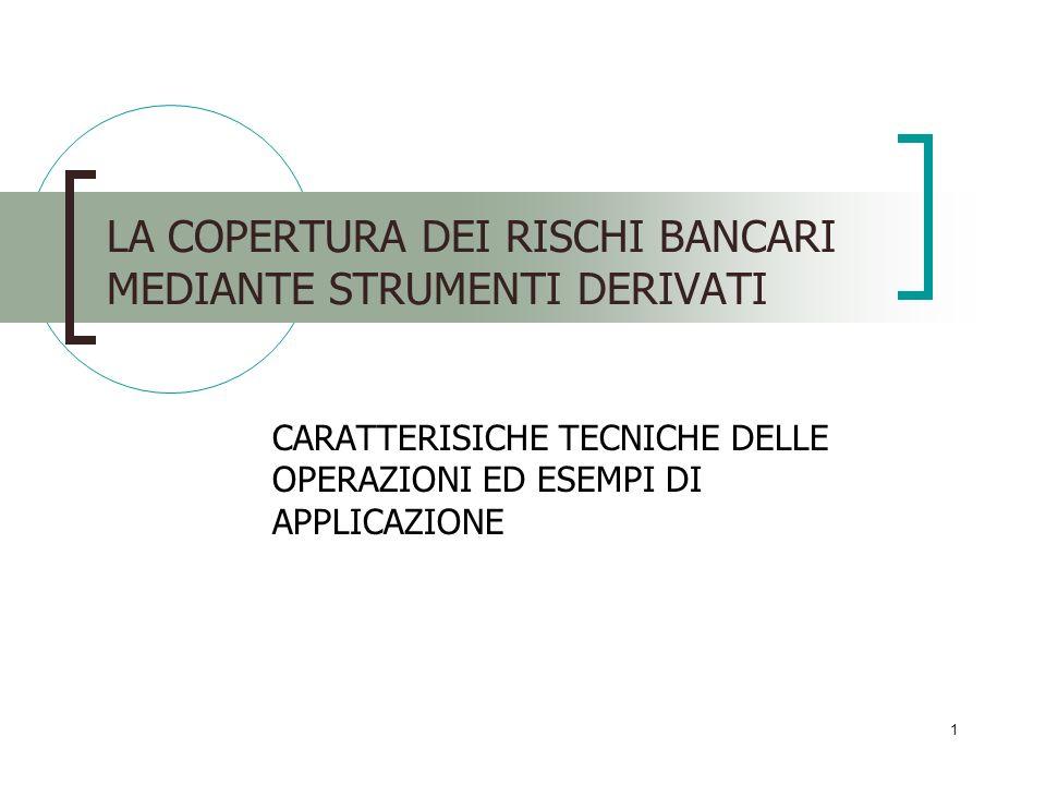 1 LA COPERTURA DEI RISCHI BANCARI MEDIANTE STRUMENTI DERIVATI CARATTERISICHE TECNICHE DELLE OPERAZIONI ED ESEMPI DI APPLICAZIONE