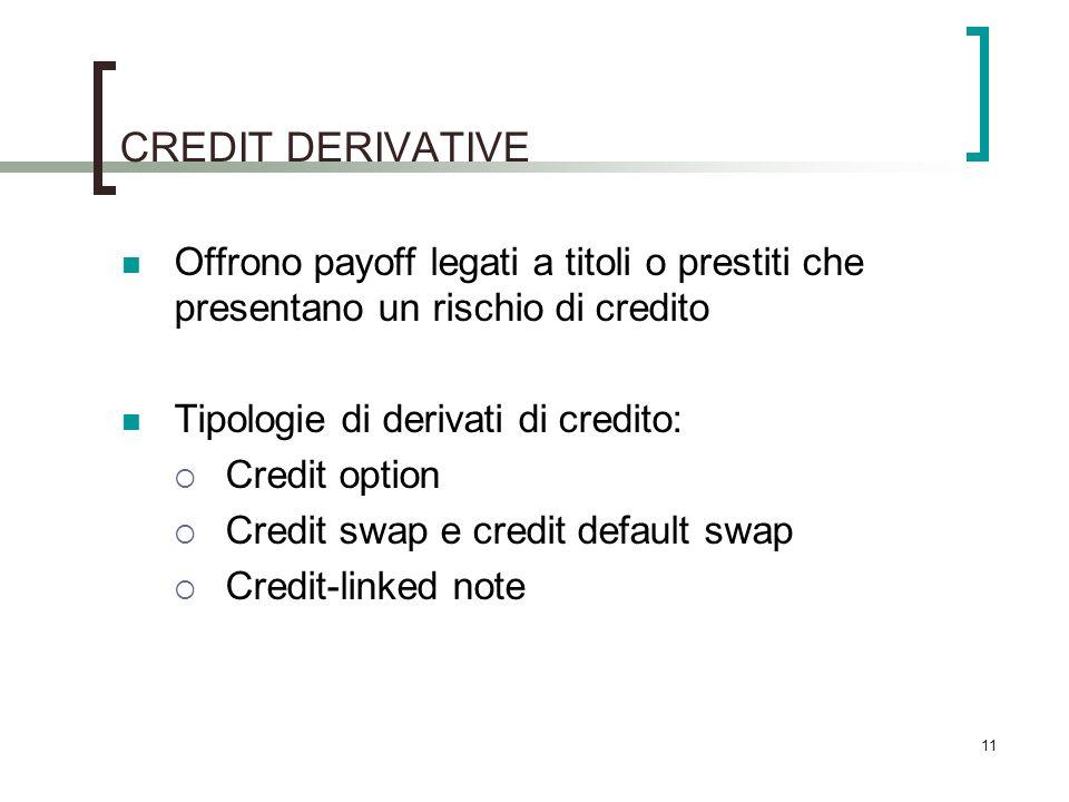 CREDIT DERIVATIVE Offrono payoff legati a titoli o prestiti che presentano un rischio di credito Tipologie di derivati di credito: Credit option Credit swap e credit default swap Credit-linked note 11