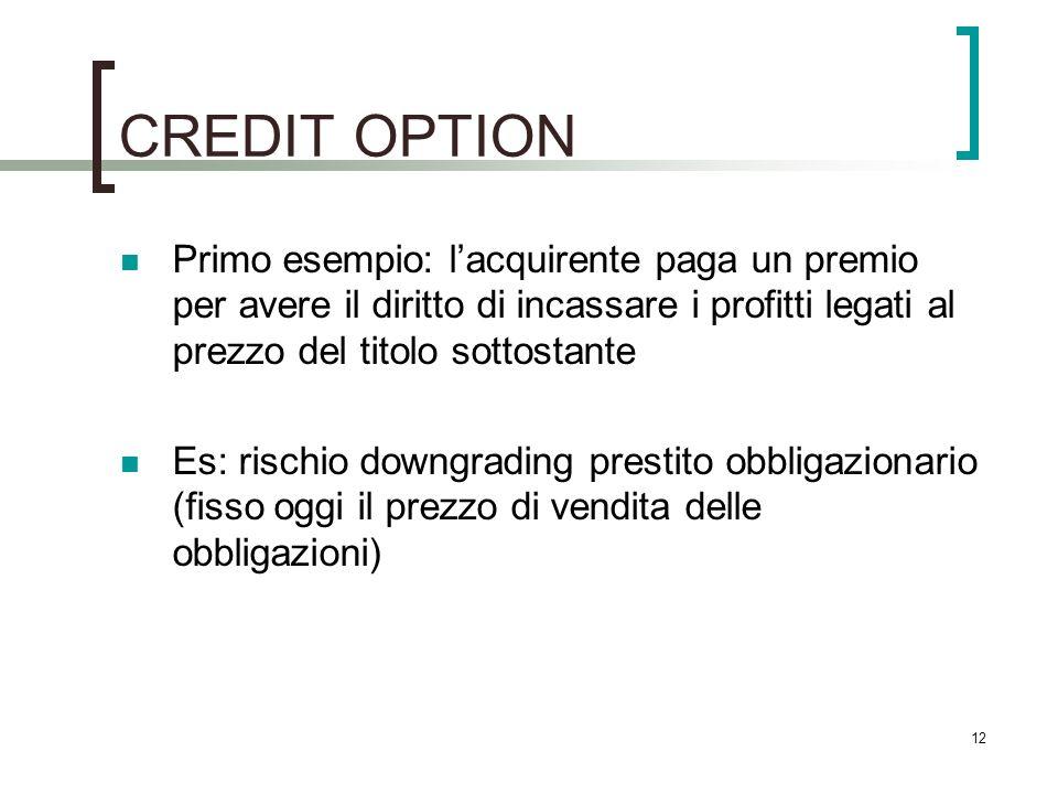 CREDIT OPTION Primo esempio: lacquirente paga un premio per avere il diritto di incassare i profitti legati al prezzo del titolo sottostante Es: risch