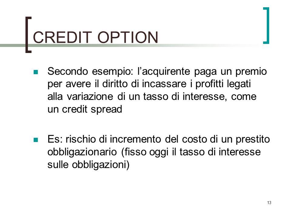 CREDIT OPTION Secondo esempio: lacquirente paga un premio per avere il diritto di incassare i profitti legati alla variazione di un tasso di interesse, come un credit spread Es: rischio di incremento del costo di un prestito obbligazionario (fisso oggi il tasso di interesse sulle obbligazioni) 13