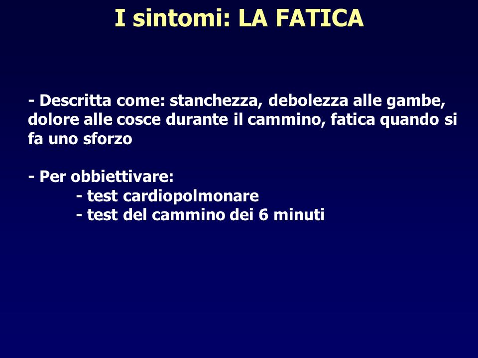 I sintomi: LA FATICA - Descritta come: stanchezza, debolezza alle gambe, dolore alle cosce durante il cammino, fatica quando si fa uno sforzo - Per ob