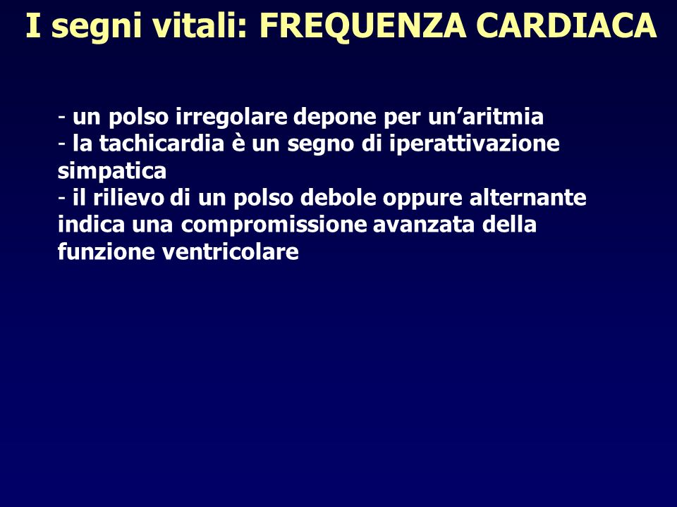 I segni vitali: FREQUENZA CARDIACA - un polso irregolare depone per unaritmia - la tachicardia è un segno di iperattivazione simpatica - il rilievo di