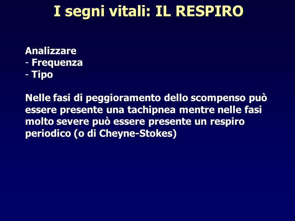 I segni vitali: IL RESPIRO Analizzare - Frequenza - Tipo Nelle fasi di peggioramento dello scompenso può essere presente una tachipnea mentre nelle fa