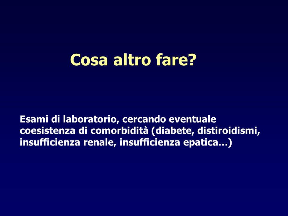 Cosa altro fare? Esami di laboratorio, cercando eventuale coesistenza di comorbidità (diabete, distiroidismi, insufficienza renale, insufficienza epat