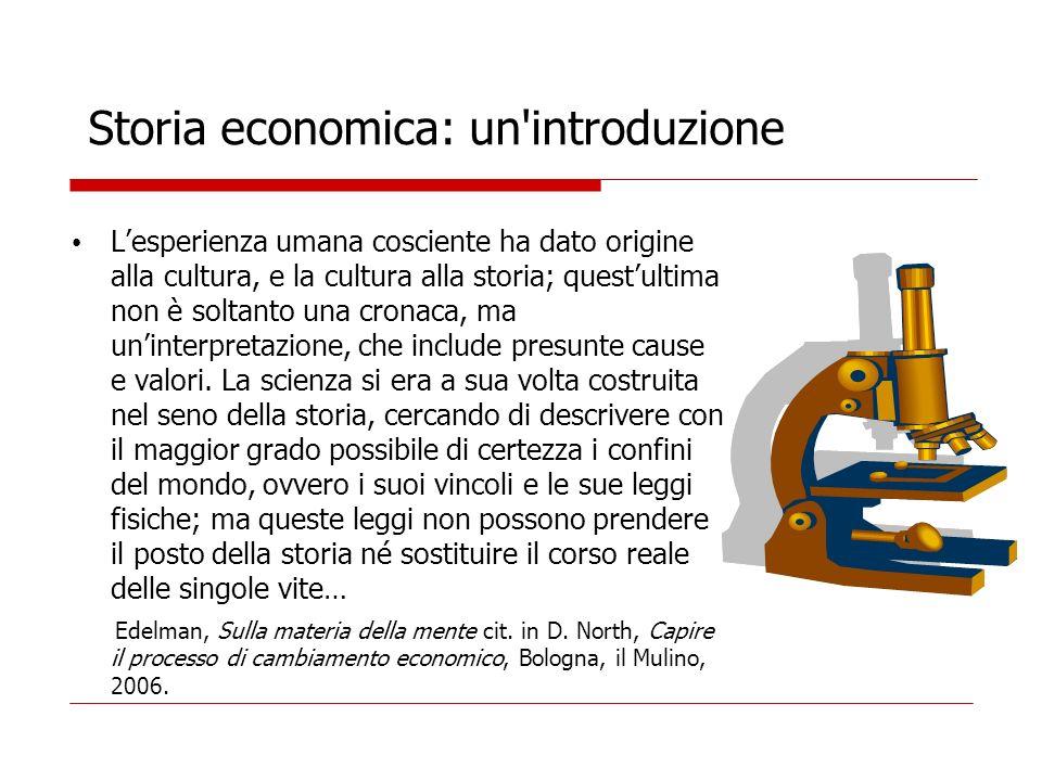 Storia economica: un'introduzione Lesperienza umana cosciente ha dato origine alla cultura, e la cultura alla storia; questultima non è soltanto una c