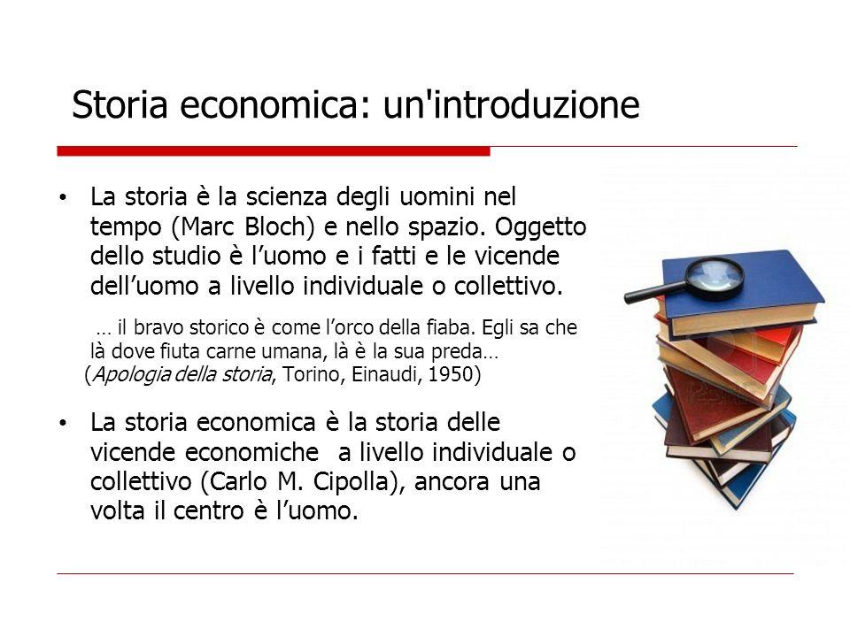 Storia economica: un'introduzione La storia è la scienza degli uomini nel tempo (Marc Bloch) e nello spazio. Oggetto dello studio è luomo e i fatti e