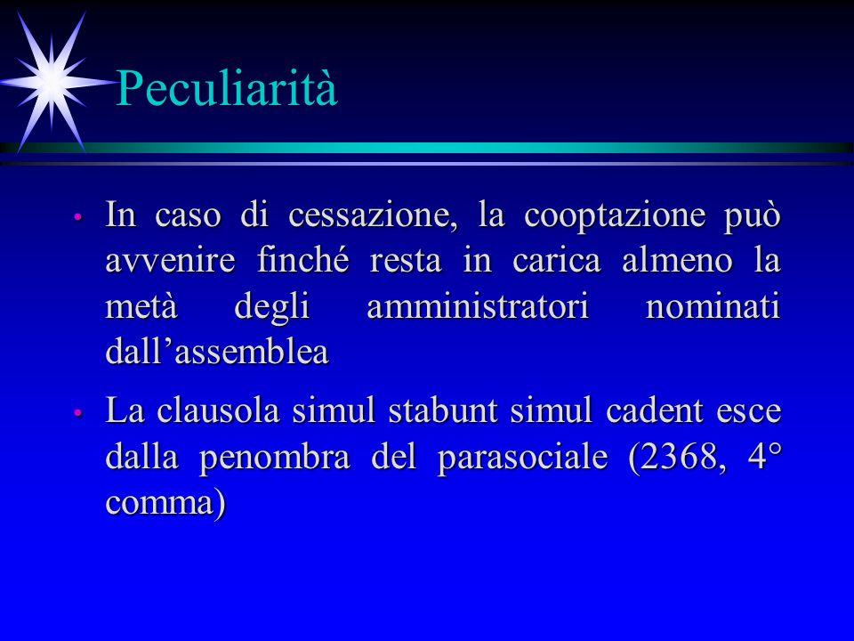 Peculiarità In caso di cessazione, la cooptazione può avvenire finché resta in carica almeno la metà degli amministratori nominati dallassemblea In caso di cessazione, la cooptazione può avvenire finché resta in carica almeno la metà degli amministratori nominati dallassemblea La clausola simul stabunt simul cadent esce dalla penombra del parasociale (2368, 4° comma) La clausola simul stabunt simul cadent esce dalla penombra del parasociale (2368, 4° comma)