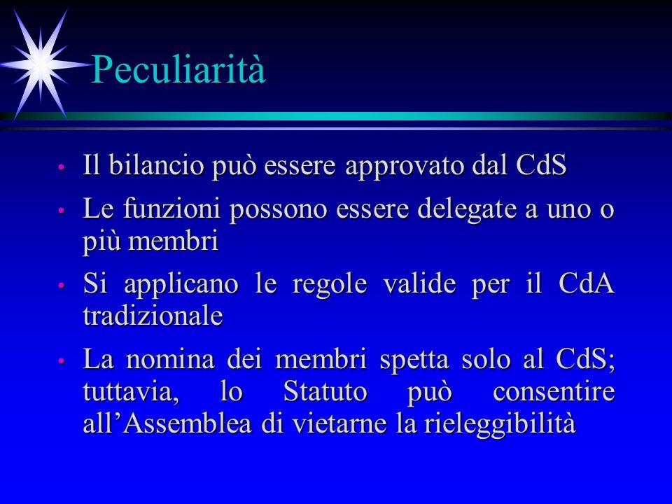 Peculiarità Il bilancio può essere approvato dal CdS Il bilancio può essere approvato dal CdS Le funzioni possono essere delegate a uno o più membri Le funzioni possono essere delegate a uno o più membri Si applicano le regole valide per il CdA tradizionale Si applicano le regole valide per il CdA tradizionale La nomina dei membri spetta solo al CdS; tuttavia, lo Statuto può consentire allAssemblea di vietarne la rieleggibilità La nomina dei membri spetta solo al CdS; tuttavia, lo Statuto può consentire allAssemblea di vietarne la rieleggibilità