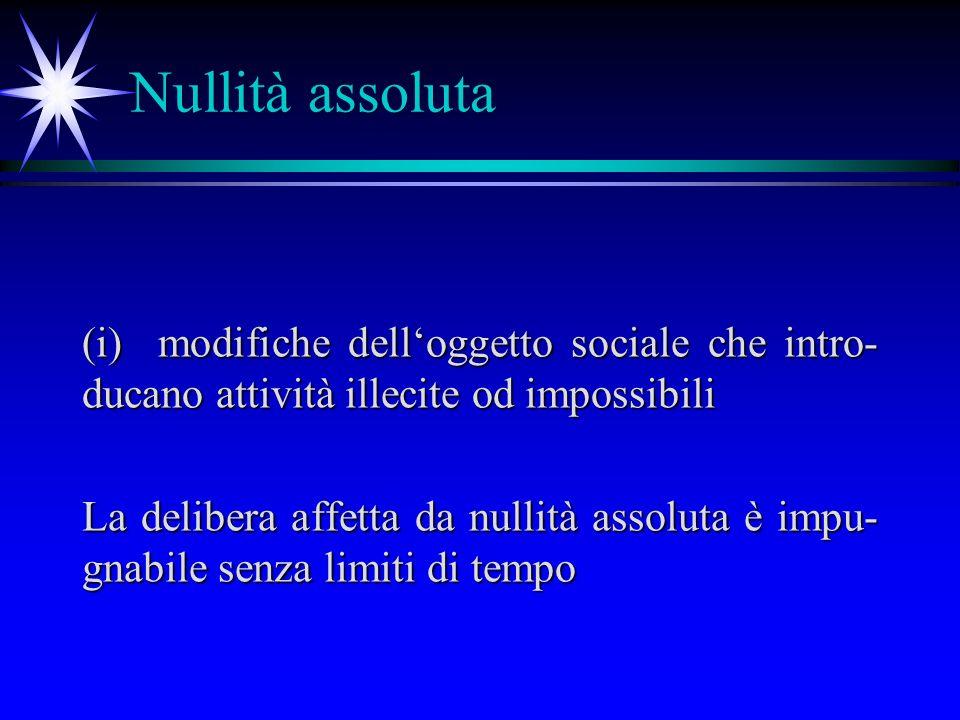 Nullità assoluta (i)modifiche delloggetto sociale che intro- ducano attività illecite od impossibili La delibera affetta da nullità assoluta è impu- gnabile senza limiti di tempo