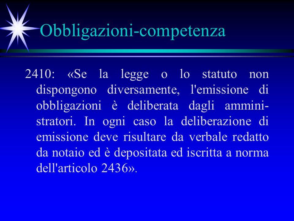 Obbligazioni-competenza 2410: «Se la legge o lo statuto non dispongono diversamente, l emissione di obbligazioni è deliberata dagli ammini- stratori.