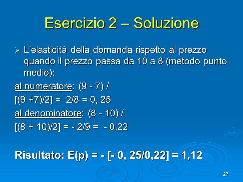 27 Esercizio 2 – Soluzione Lelasticità della domanda rispetto al prezzo quando il prezzo passa da 10 a 8 (metodo punto medio): Lelasticità della doman