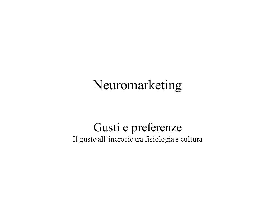 Neuromarketing Gusti e preferenze Il gusto allincrocio tra fisiologia e cultura