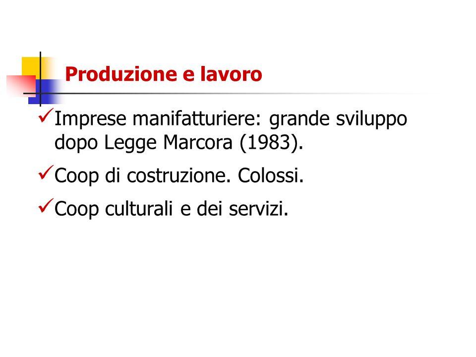 Produzione e lavoro Imprese manifatturiere: grande sviluppo dopo Legge Marcora (1983). Coop di costruzione. Colossi. Coop culturali e dei servizi.