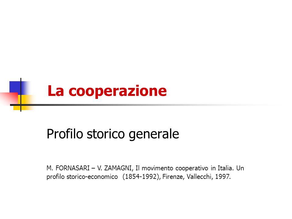La cooperazione Profilo storico generale M. FORNASARI – V. ZAMAGNI, Il movimento cooperativo in Italia. Un profilo storico-economico (1854-1992), Fire