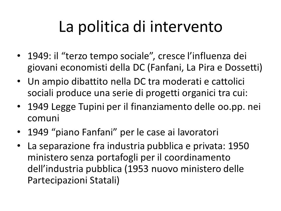 La politica di intervento 1949: il terzo tempo sociale, cresce linfluenza dei giovani economisti della DC (Fanfani, La Pira e Dossetti) Un ampio dibat