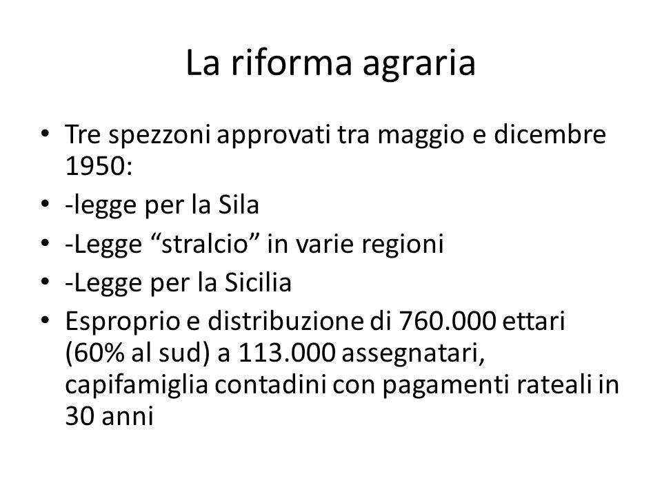 La riforma agraria Tre spezzoni approvati tra maggio e dicembre 1950: -legge per la Sila -Legge stralcio in varie regioni -Legge per la Sicilia Esprop